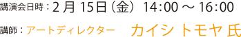 講演会日時:2月15日(金)14:00~16:00 講師:アートディレクター  カイシ トモヤ 氏